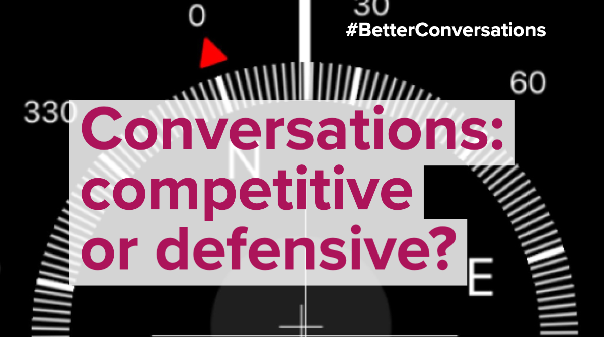 Conversations: competitive or defensive?   Better Conversations