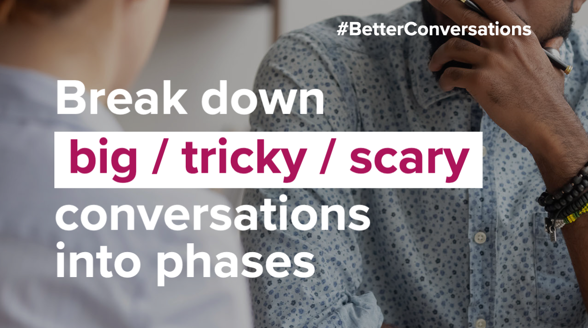 Break down big tricky scary conversations into phases