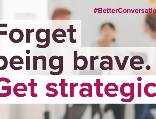 Forget being brave. Get strategic.